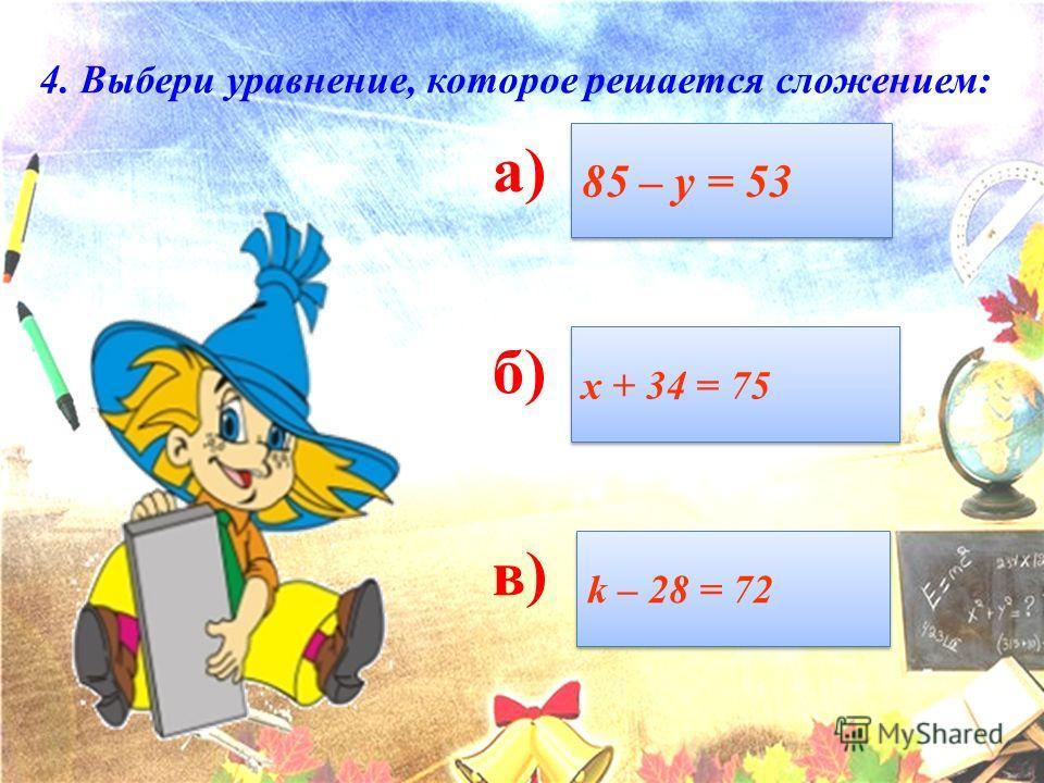 а) б) в) 4. Выбери уравнение, которое решается сложением: 85 – у = 53 х + 34 = 75 k – 28 = 72 k – 28 = 72