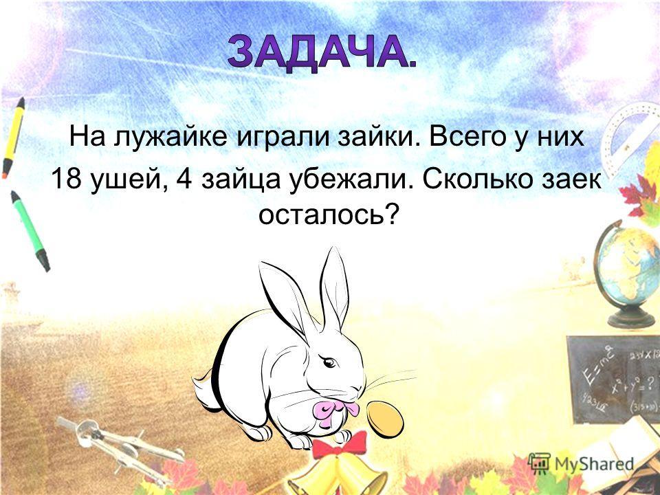 На лужайке играли зайки. Всего у них 18 ушей, 4 зайца убежали. Сколько заек осталось?