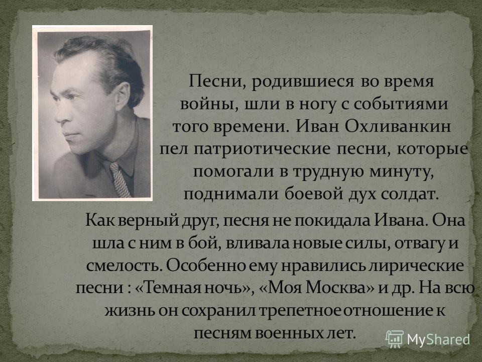 Песни, родившиеся во время войны, шли в ногу с событиями того времени. Иван Охливанкин пел патриотические песни, которые помогали в трудную минуту, поднимали боевой дух солдат.