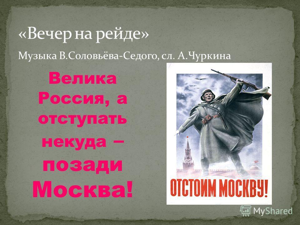 Музыка В.Соловьёва-Седого, сл. А.Чуркина Велика Россия, а отступать некуда – позади Москва!