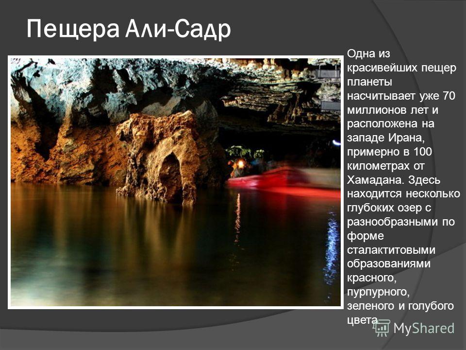 Пещера Али-Садр Одна из красивейших пещер планеты насчитывает уже 70 миллионов лет и расположена на западе Ирана, примерно в 100 километрах от Хамадана. Здесь находится несколько глубоких озер с разнообразными по форме сталактитовыми образованиями кр