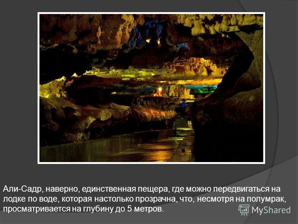 Али-Садр, наверно, единственная пещера, где можно передвигаться на лодке по воде, которая настолько прозрачна, что, несмотря на полумрак, просматривается на глубину до 5 метров.