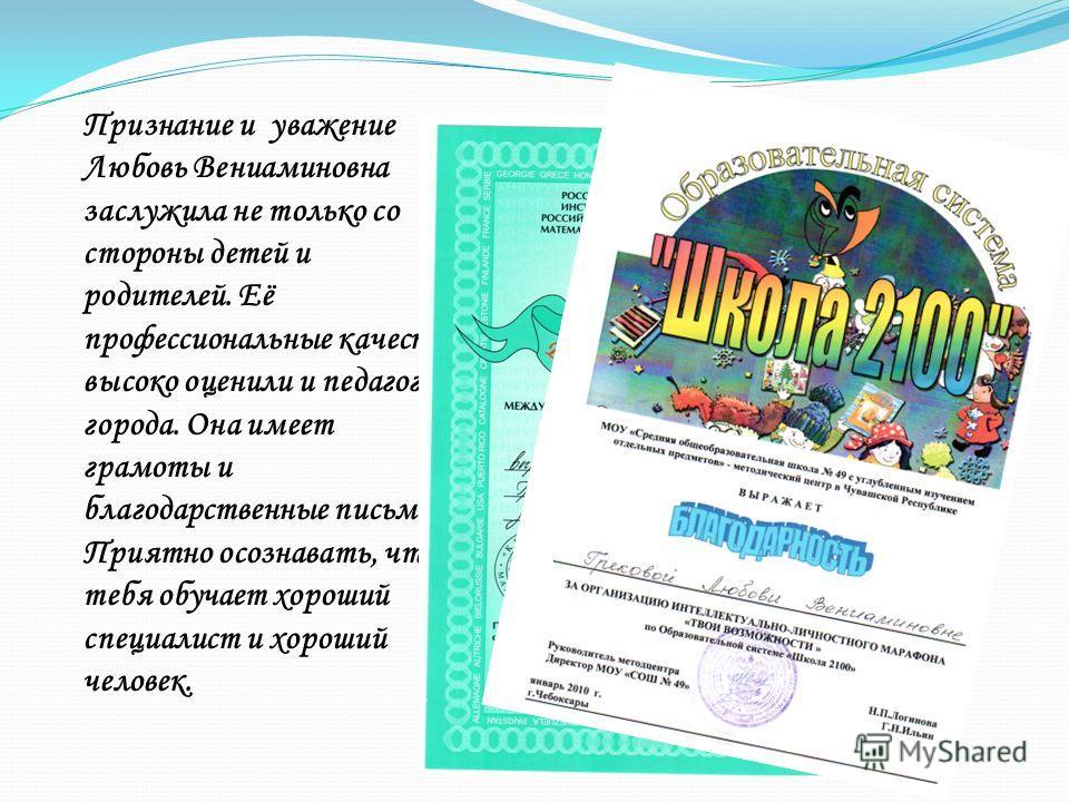 Признание и уважение Любовь Вениаминовна заслужила не только со стороны детей и родителей. Её профессиональные качества высоко оценили и педагоги города. Она имеет грамоты и благодарственные письма. Приятно осознавать, что тебя обучает хороший специа