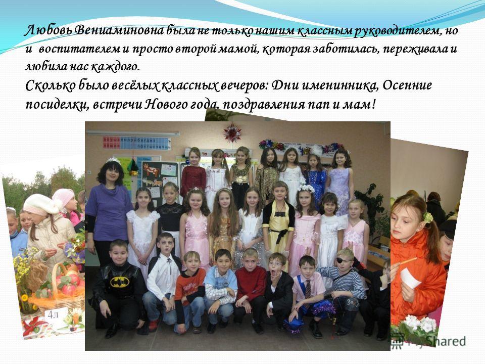 Любовь Вениаминовна была не только нашим классным руководителем, но и воспитателем и просто второй мамой, которая заботилась, переживала и любила нас каждого. Сколько было весёлых классных вечеров: Дни именинника, Осенние посиделки, встречи Нового го
