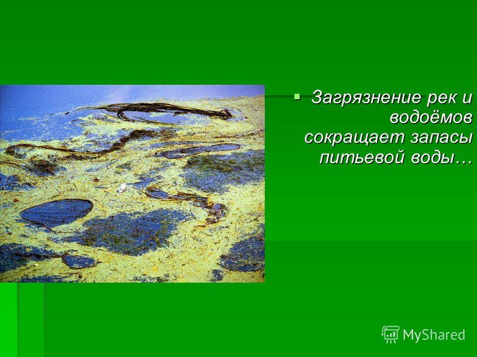 Загрязнение рек и водоёмов сокращает запасы питьевой воды… Загрязнение рек и водоёмов сокращает запасы питьевой воды…