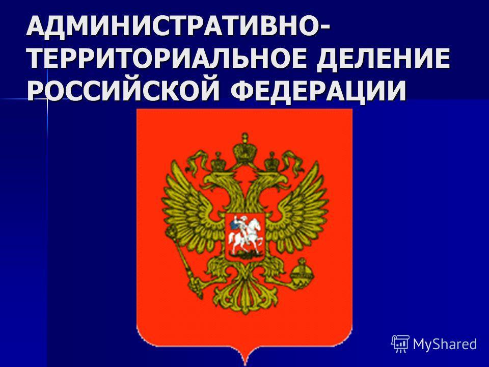 АДМИНИСТРАТИВНО- ТЕРРИТОРИАЛЬНОЕ ДЕЛЕНИЕ РОССИЙСКОЙ ФЕДЕРАЦИИ