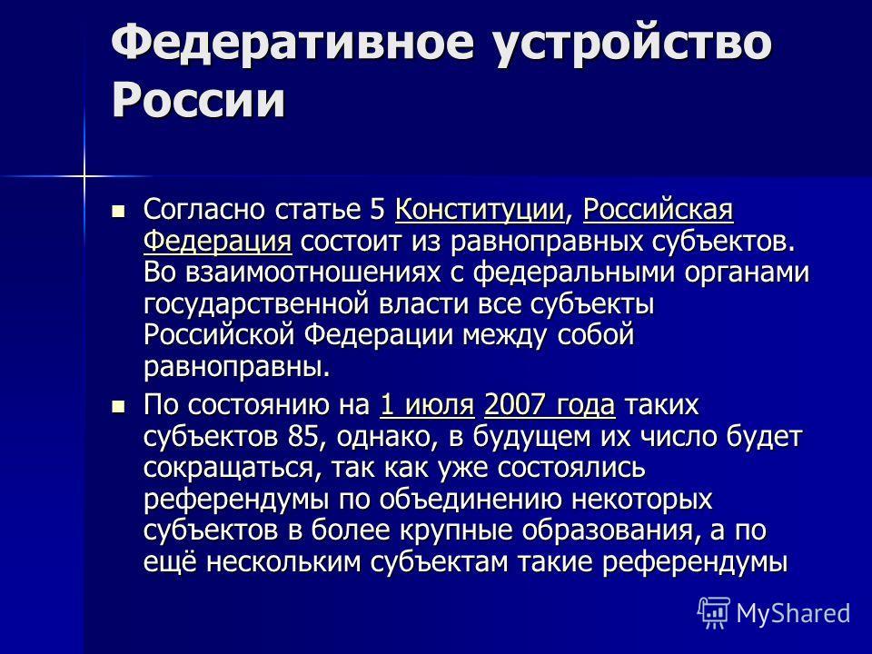 Федеративное устройство России Согласно статье 5 Конституции, Российская Федерация состоит из равноправных субъектов. Во взаимоотношениях с федеральными органами государственной власти все субъекты Российской Федерации между собой равноправны. Соглас