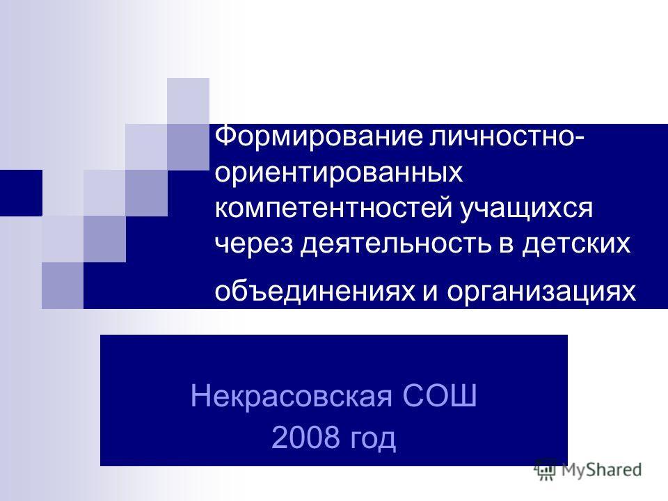 Формирование личностно- ориентированных компетентностей учащихся через деятельность в детских объединениях и организациях Некрасовская СОШ 2008 год
