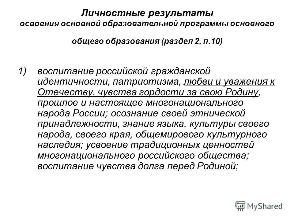 Личностные результаты освоения основной образовательной программы основного общего образования (раздел 2, п.10) 1) воспитание российской гражданской идентичности, патриотизма, любви и уважения к Отечеству, чувства гордости за свою Родину, прошлое и н