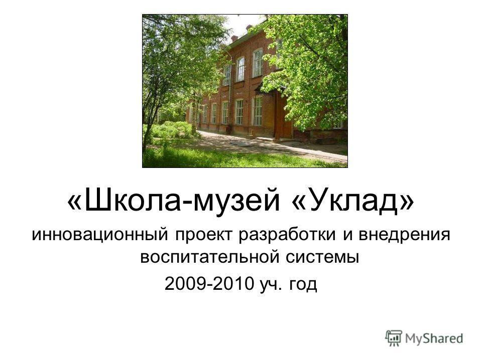 «Школа-музей «Уклад» инновационный проект разработки и внедрения воспитательной системы 2009-2010 уч. год