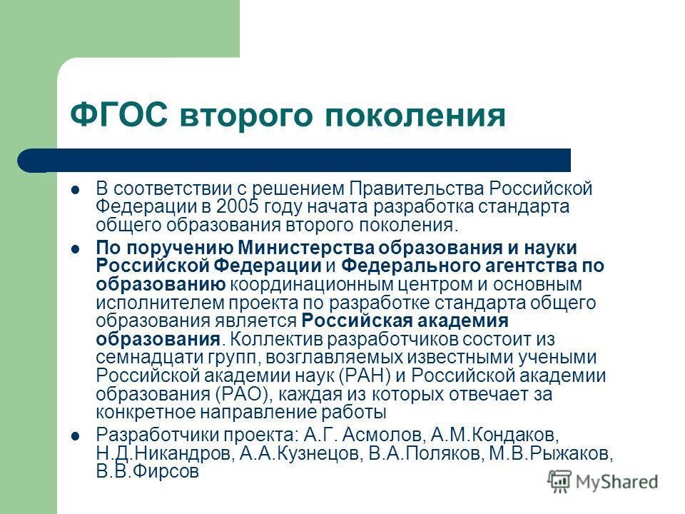 ФГОС второго поколения В соответствии с решением Правительства Российской Федерации в 2005 году начата разработка стандарта общего образования второго поколения. По поручению Министерства образования и науки Российской Федерации и Федерального агентс