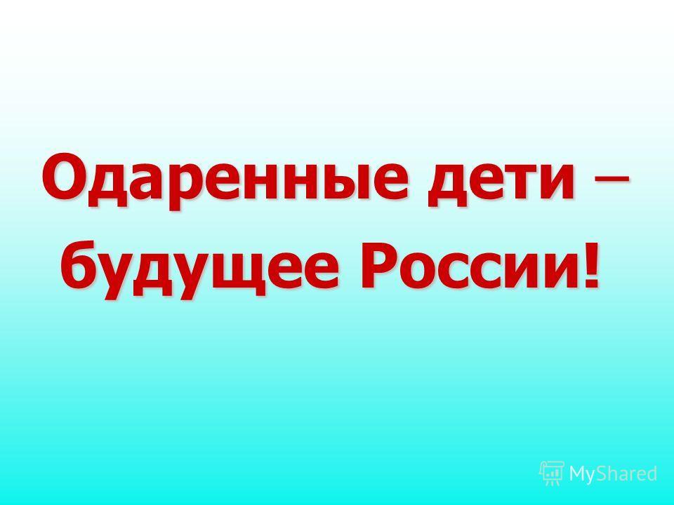 Одаренные дети – будущее России! будущее России!