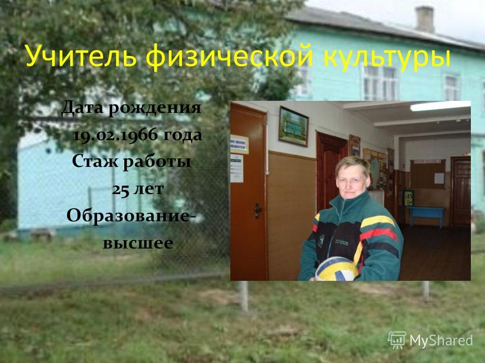 Учитель физической культуры Дата рождения 19.02.1966 года Стаж работы 25 лет Образование- высшее