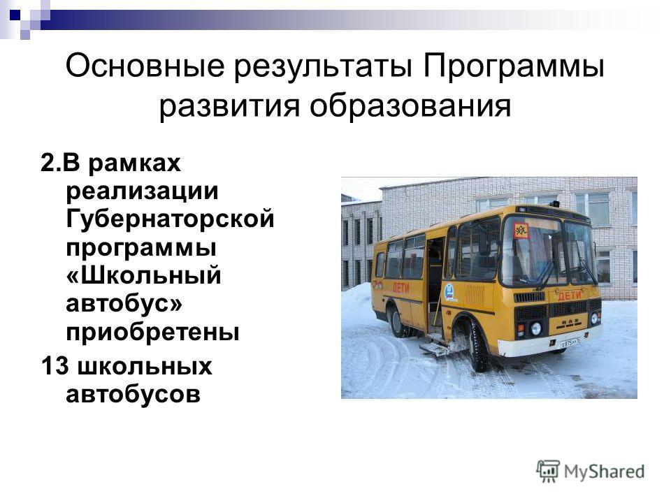 Основные результаты Программы развития образования 2.В рамках реализации Губернаторской программы «Школьный автобус» приобретены 13 школьных автобусов