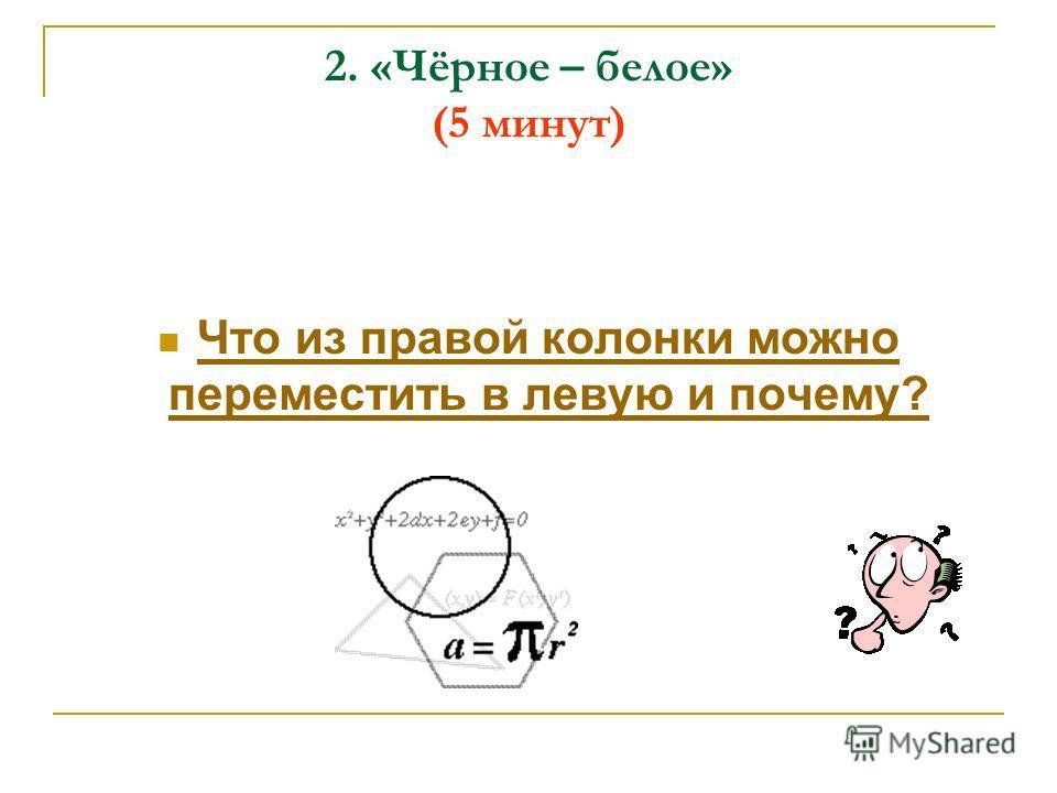 2. «Чёрное – белое» (5 минут) Что из правой колонки можно переместить в левую и почему? Что из правой колонки можно переместить в левую и почему?