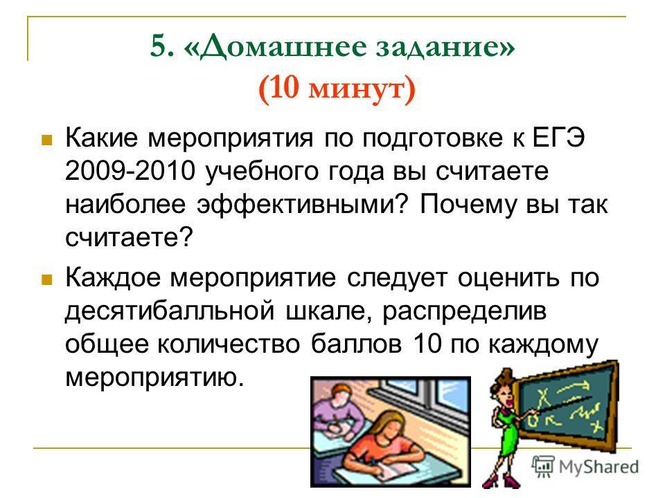 5. «Домашнее задание» (10 минут) Какие мероприятия по подготовке к ЕГЭ 2009-2010 учебного года вы считаете наиболее эффективными? Почему вы так считаете? Каждое мероприятие следует оценить по десятибалльной шкале, распределив общее количество баллов