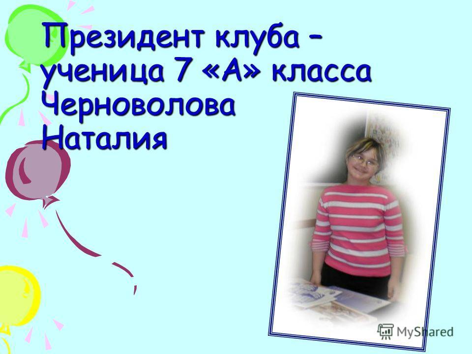 Президент клуба – ученица 7 «А» класса Черноволова Наталия