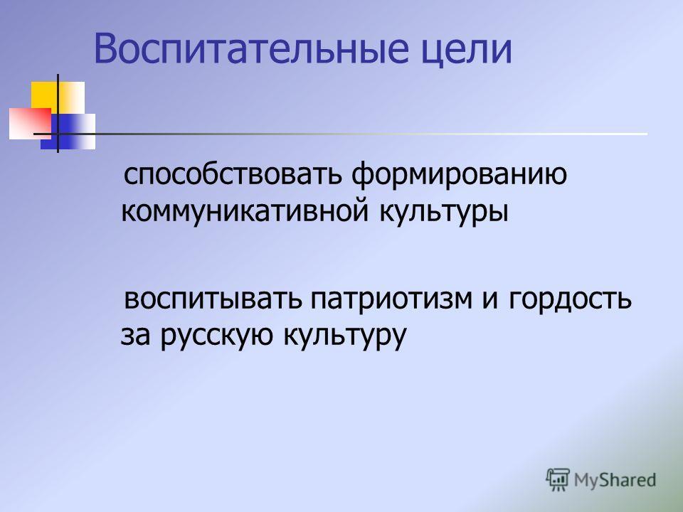 Воспитательные цели способствовать формированию коммуникативной культуры воспитывать патриотизм и гордость за русскую культуру