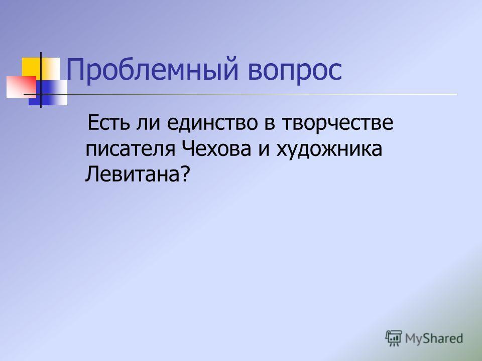 Проблемный вопрос Есть ли единство в творчестве писателя Чехова и художника Левитана?
