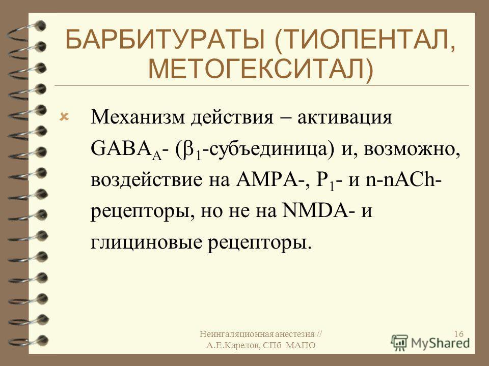 Неингаляционная анестезия // А.Е.Карелов, СПб МАПО 16 БАРБИТУРАТЫ (ТИОПЕНТАЛ, МЕТОГЕКСИТАЛ) Механизм действия активация GABA А - ( 1 -субъединица) и, возможно, воздействие на AMPA-, P 1 - и n-nACh- рецепторы, но не на NMDA- и глициновые рецепторы.