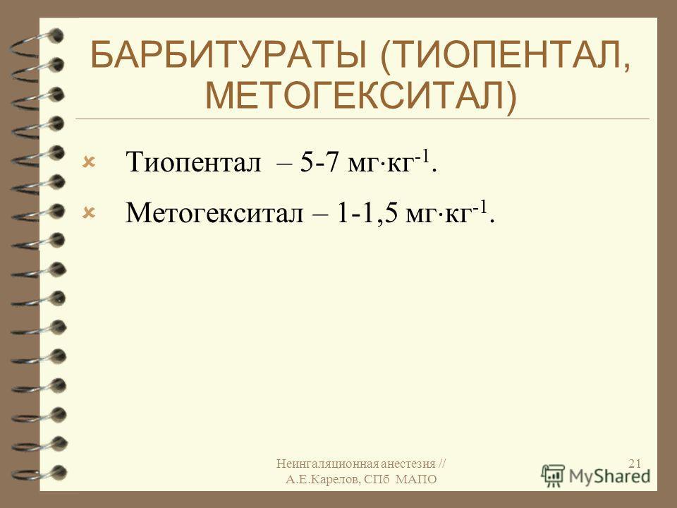 Неингаляционная анестезия // А.Е.Карелов, СПб МАПО 21 БАРБИТУРАТЫ (ТИОПЕНТАЛ, МЕТОГЕКСИТАЛ) Тиопентал – 5-7 мг кг -1. Метогекситал – 1-1,5 мг кг -1.