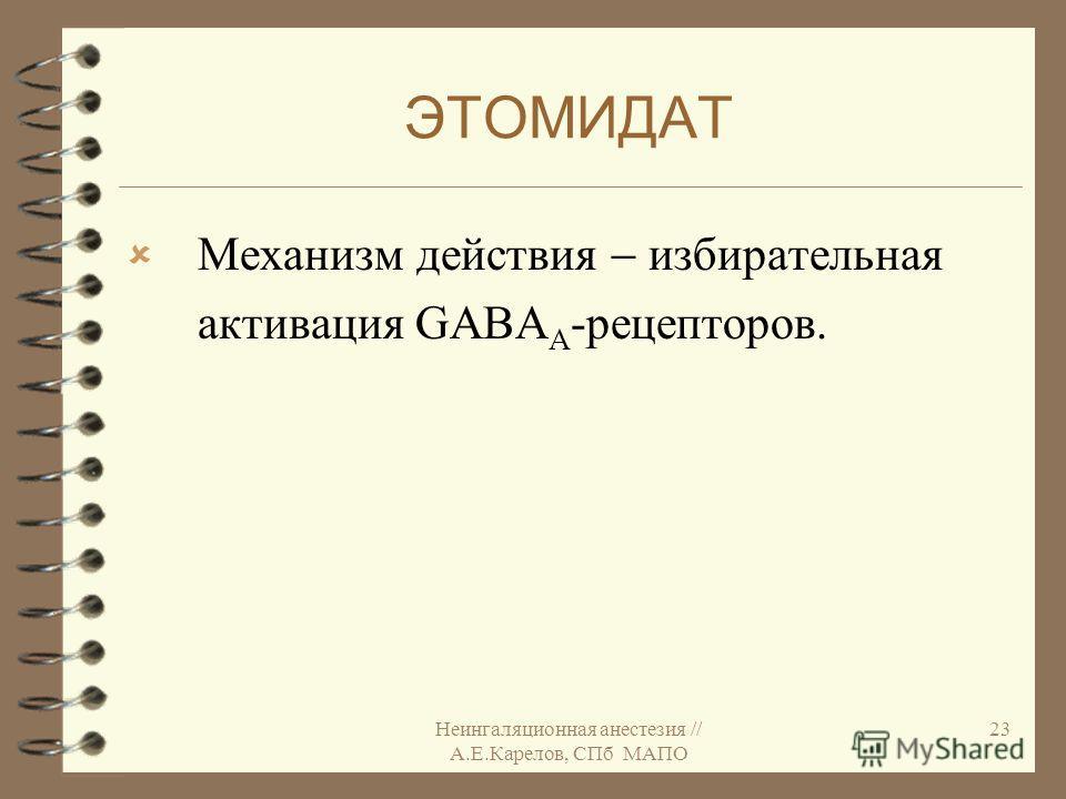 Неингаляционная анестезия // А.Е.Карелов, СПб МАПО 23 ЭТОМИДАТ Механизм действия избирательная активация GABA А -рецепторов.