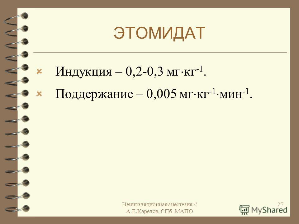 Неингаляционная анестезия // А.Е.Карелов, СПб МАПО 27 ЭТОМИДАТ Индукция – 0,2-0,3 мг кг -1. Поддержание – 0,005 мг кг -1 мин -1.