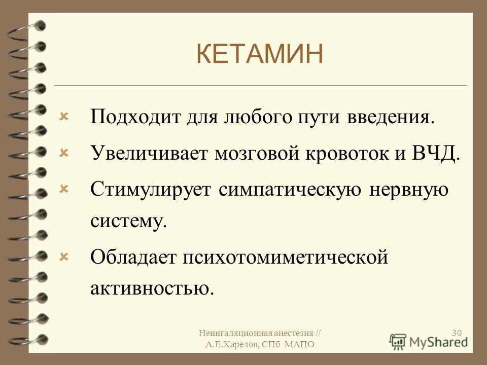Неингаляционная анестезия // А.Е.Карелов, СПб МАПО 30 КЕТАМИН Подходит для любого пути введения. Увеличивает мозговой кровоток и ВЧД. Стимулирует симпатическую нервную систему. Обладает психотомиметической активностью.