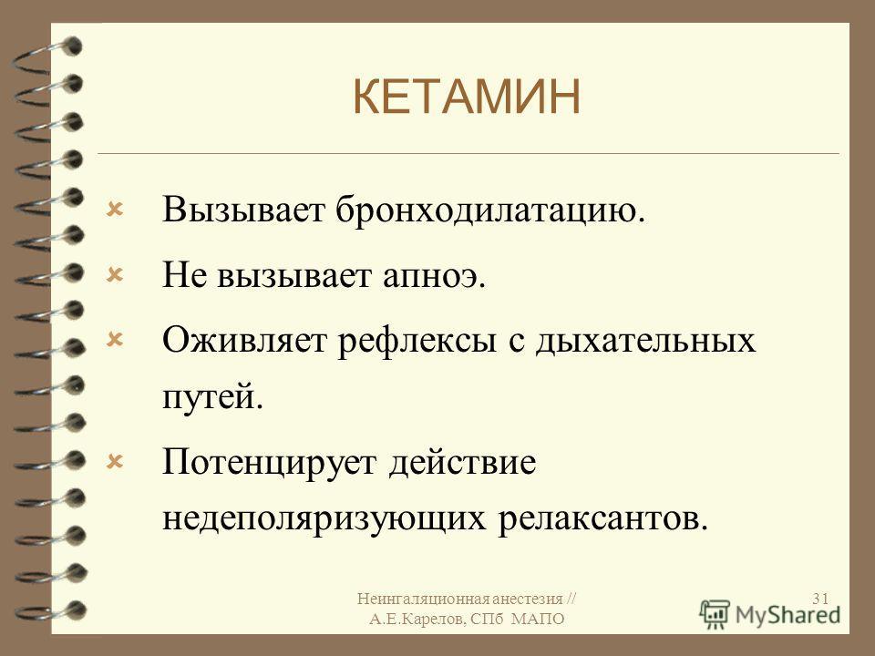 Неингаляционная анестезия // А.Е.Карелов, СПб МАПО 31 КЕТАМИН Вызывает бронходилатацию. Не вызывает апноэ. Оживляет рефлексы с дыхательных путей. Потенцирует действие недеполяризующих релаксантов.