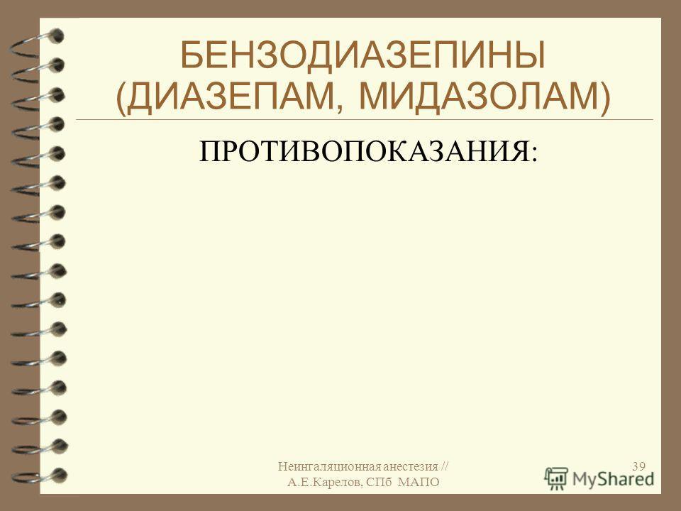 Неингаляционная анестезия // А.Е.Карелов, СПб МАПО 39 БЕНЗОДИАЗЕПИНЫ (ДИАЗЕПАМ, МИДАЗОЛАМ) ПРОТИВОПОКАЗАНИЯ:
