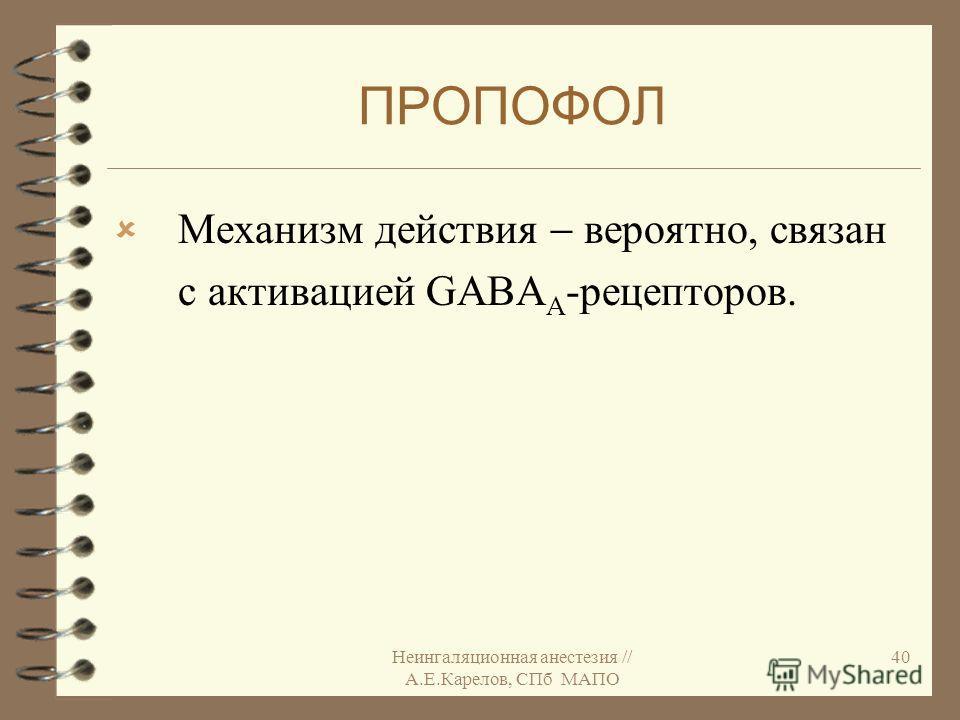Неингаляционная анестезия // А.Е.Карелов, СПб МАПО 40 ПРОПОФОЛ Механизм действия вероятно, связан с активацией GABA А -рецепторов.