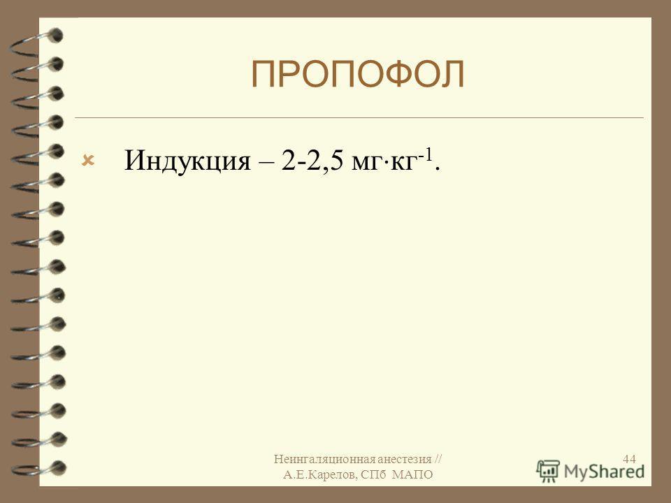 Неингаляционная анестезия // А.Е.Карелов, СПб МАПО 44 ПРОПОФОЛ Индукция – 2-2,5 мг кг -1.