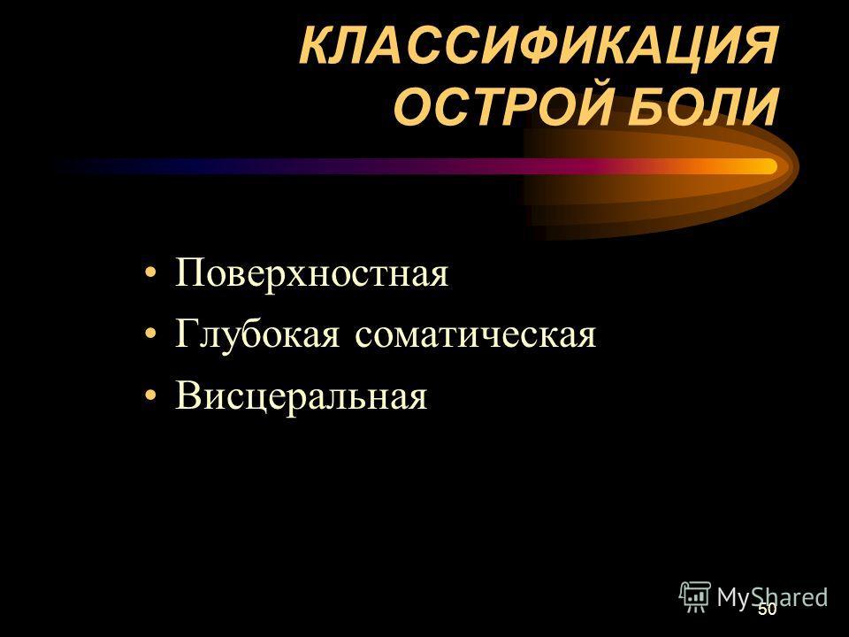 50 КЛАССИФИКАЦИЯ ОСТРОЙ БОЛИ Поверхностная Глубокая соматическая Висцеральная