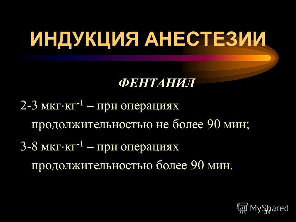 34 ИНДУКЦИЯ АНЕСТЕЗИИ ФЕНТАНИЛ 2-3 мкг кг -1 – при операциях продолжительностью не более 90 мин; 3-8 мкг кг -1 – при операциях продолжительностью более 90 мин.