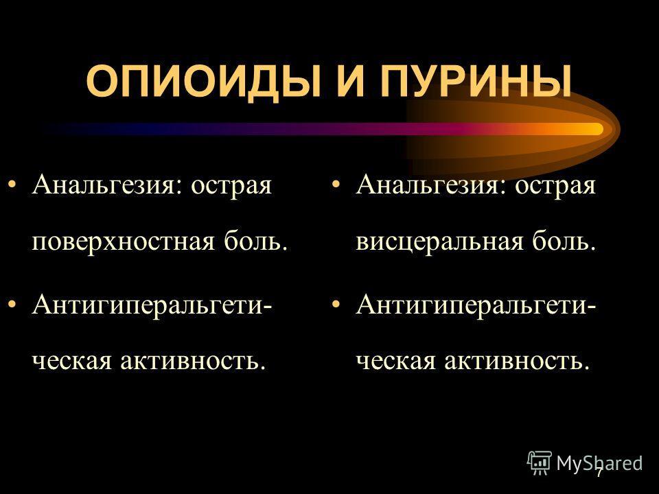 7 ОПИОИДЫ И ПУРИНЫ Анальгезия: острая поверхностная боль. Антигиперальгети- ческая активность. Анальгезия: острая висцеральная боль. Антигиперальгети- ческая активность.