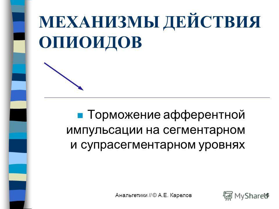 Анальгетики // © А.Е. Карелов16 МЕХАНИЗМЫ ДЕЙСТВИЯ ОПИОИДОВ n Торможение афферентной импульсации на сегментарном и супрасегментарном уровнях