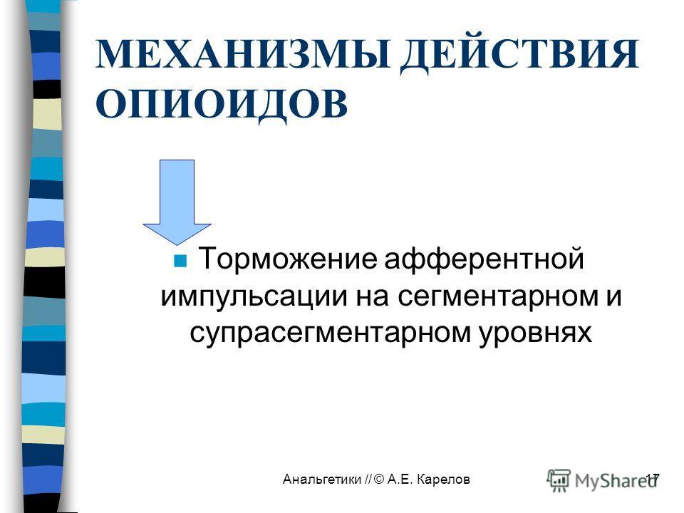 Анальгетики // © А.Е. Карелов17 МЕХАНИЗМЫ ДЕЙСТВИЯ ОПИОИДОВ n Торможение афферентной импульсации на сегментарном и супрасегментарном уровнях