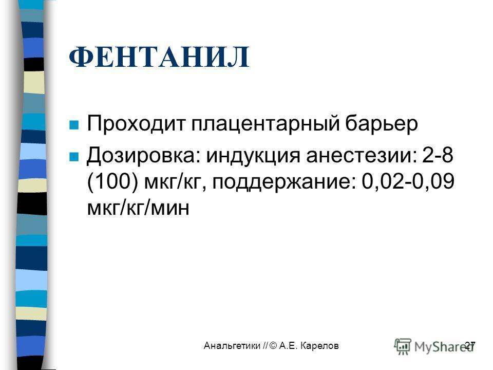 Анальгетики // © А.Е. Карелов27 ФЕНТАНИЛ n Проходит плацентарный барьер n Дозировка: индукция анестезии: 2-8 (100) мкг/кг, поддержание: 0,02-0,09 мкг/кг/мин