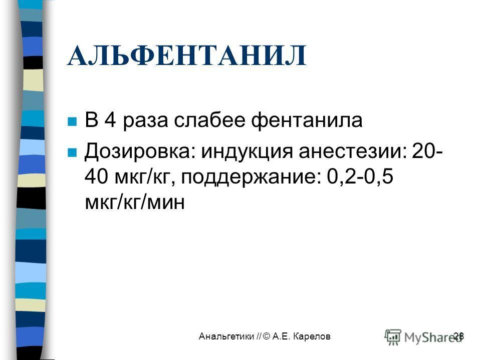 Анальгетики // © А.Е. Карелов28 АЛЬФЕНТАНИЛ n В 4 раза слабее фентанила n Дозировка: индукция анестезии: 20- 40 мкг/кг, поддержание: 0,2-0,5 мкг/кг/мин
