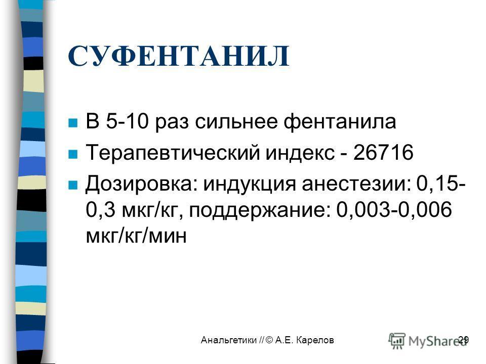 Анальгетики // © А.Е. Карелов29 СУФЕНТАНИЛ n В 5-10 раз сильнее фентанила n Терапевтический индекс - 26716 n Дозировка: индукция анестезии: 0,15- 0,3 мкг/кг, поддержание: 0,003-0,006 мкг/кг/мин