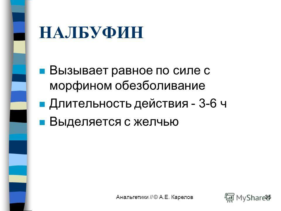 Анальгетики // © А.Е. Карелов35 НАЛБУФИН n Вызывает равное по силе с морфином обезболивание n Длительность действия - 3-6 ч n Выделяется с желчью