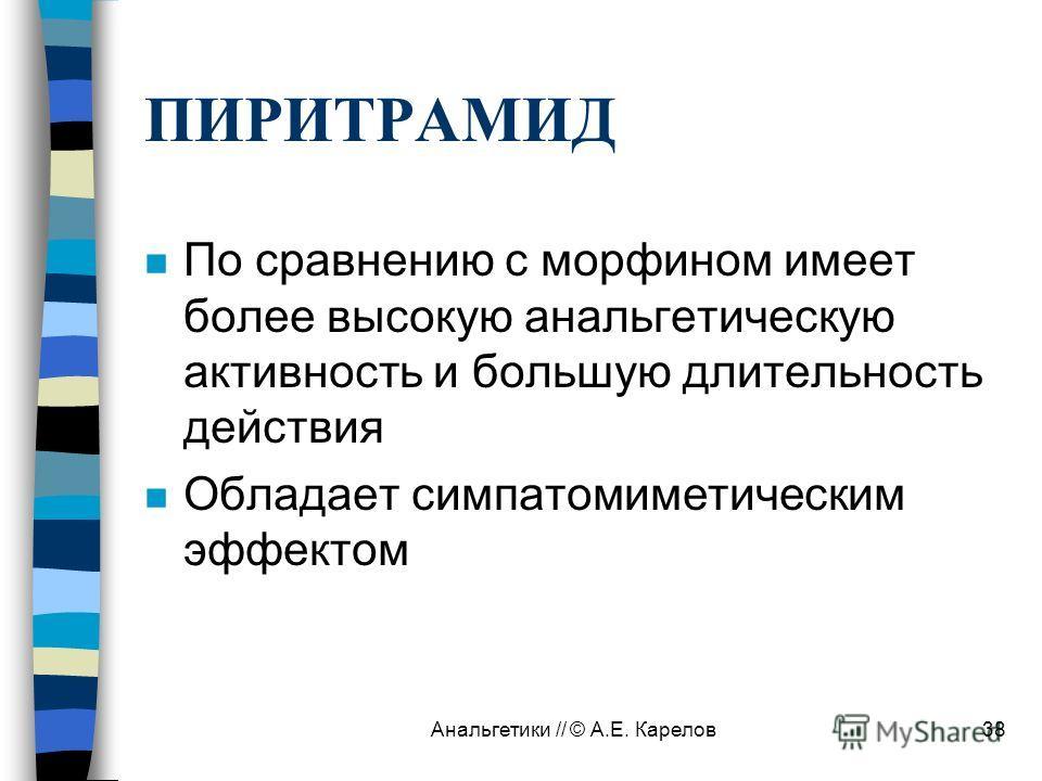 Анальгетики // © А.Е. Карелов38 ПИРИТРАМИД n По сравнению с морфином имеет более высокую анальгетическую активность и большую длительность действия n Обладает симпатомиметическим эффектом