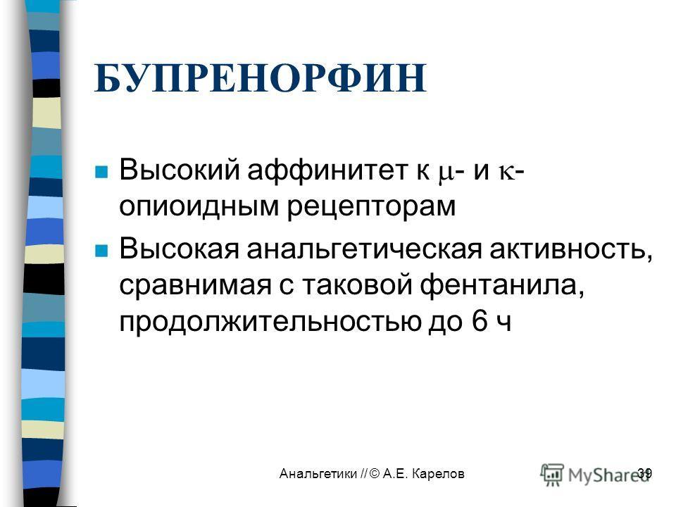 Анальгетики // © А.Е. Карелов39 БУПРЕНОРФИН n Высокий аффинитет к - и - опиоидным рецепторам n Высокая анальгетическая активность, сравнимая с таковой фентанила, продолжительностью до 6 ч