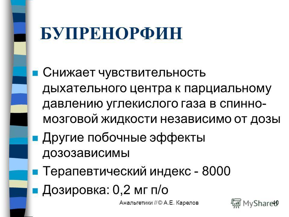 Анальгетики // © А.Е. Карелов40 БУПРЕНОРФИН n Снижает чувствительность дыхательного центра к парциальному давлению углекислого газа в спинно- мозговой жидкости независимо от дозы n Другие побочные эффекты дозозависимы n Терапевтический индекс - 8000