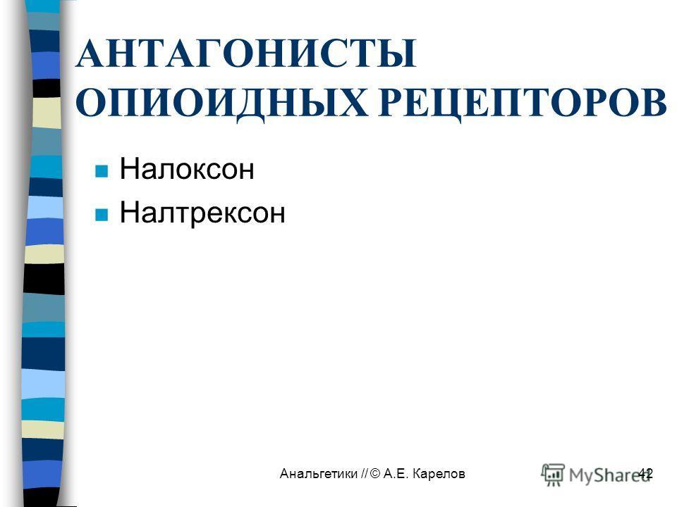 Анальгетики // © А.Е. Карелов42 АНТАГОНИСТЫ ОПИОИДНЫХ РЕЦЕПТОРОВ n Налоксон n Налтрексон