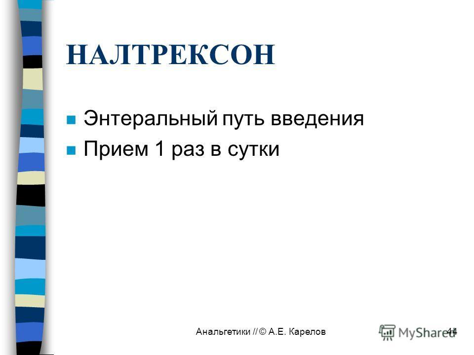Анальгетики // © А.Е. Карелов44 НАЛТРЕКСОН n Энтеральный путь введения n Прием 1 раз в сутки