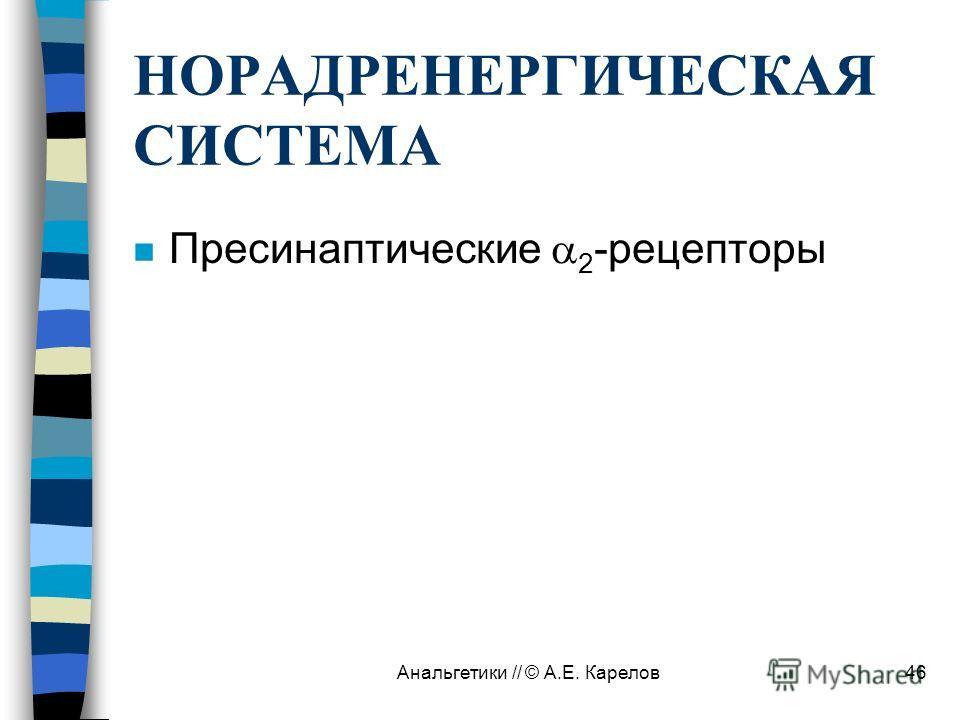 Анальгетики // © А.Е. Карелов46 НОРАДРЕНЕРГИЧЕСКАЯ СИСТЕМА n Пресинаптические 2 -рецепторы