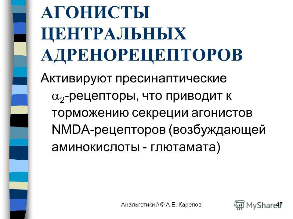 Анальгетики // © А.Е. Карелов47 АГОНИСТЫ ЦЕНТРАЛЬНЫХ АДРЕНОРЕЦЕПТОРОВ Активируют пресинаптические 2 -рецепторы, что приводит к торможению секреции агонистов NMDA-рецепторов (возбуждающей аминокислоты - глютамата)