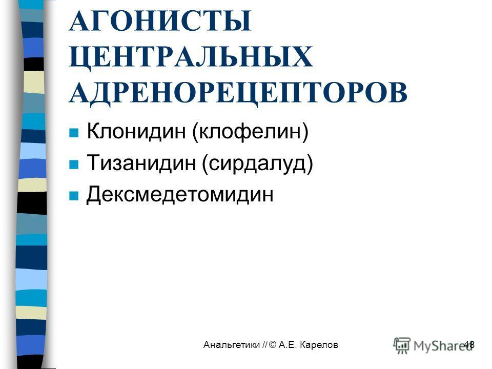 Анальгетики // © А.Е. Карелов48 АГОНИСТЫ ЦЕНТРАЛЬНЫХ АДРЕНОРЕЦЕПТОРОВ n Клонидин (клофелин) n Тизанидин (сирдалуд) n Дексмедетомидин