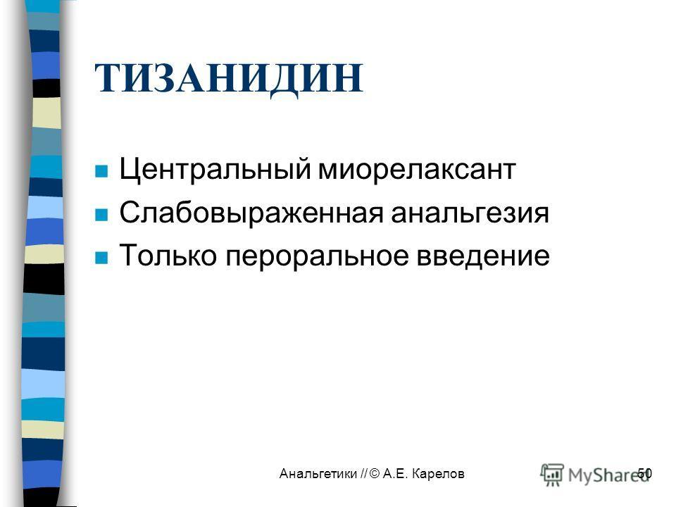 Анальгетики // © А.Е. Карелов50 ТИЗАНИДИН n Центральный миорелаксант n Слабовыраженная анальгезия n Только пероральное введение